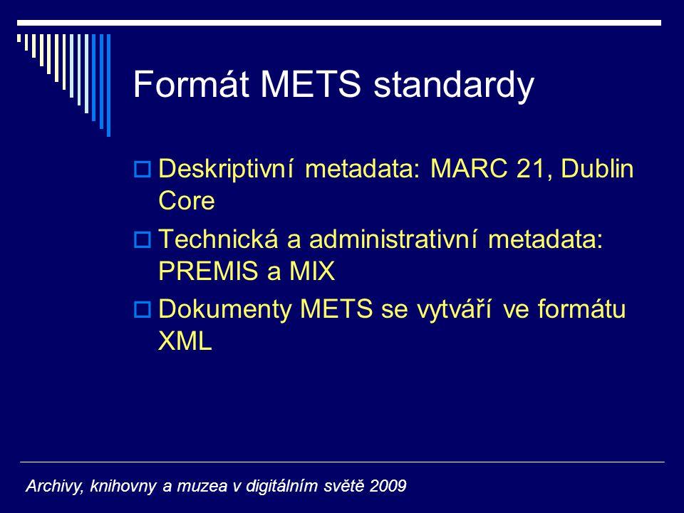 Formát METS standardy  Deskriptivní metadata: MARC 21, Dublin Core  Technická a administrativní metadata: PREMIS a MIX  Dokumenty METS se vytváří ve formátu XML Archivy, knihovny a muzea v digitálním světě 2009
