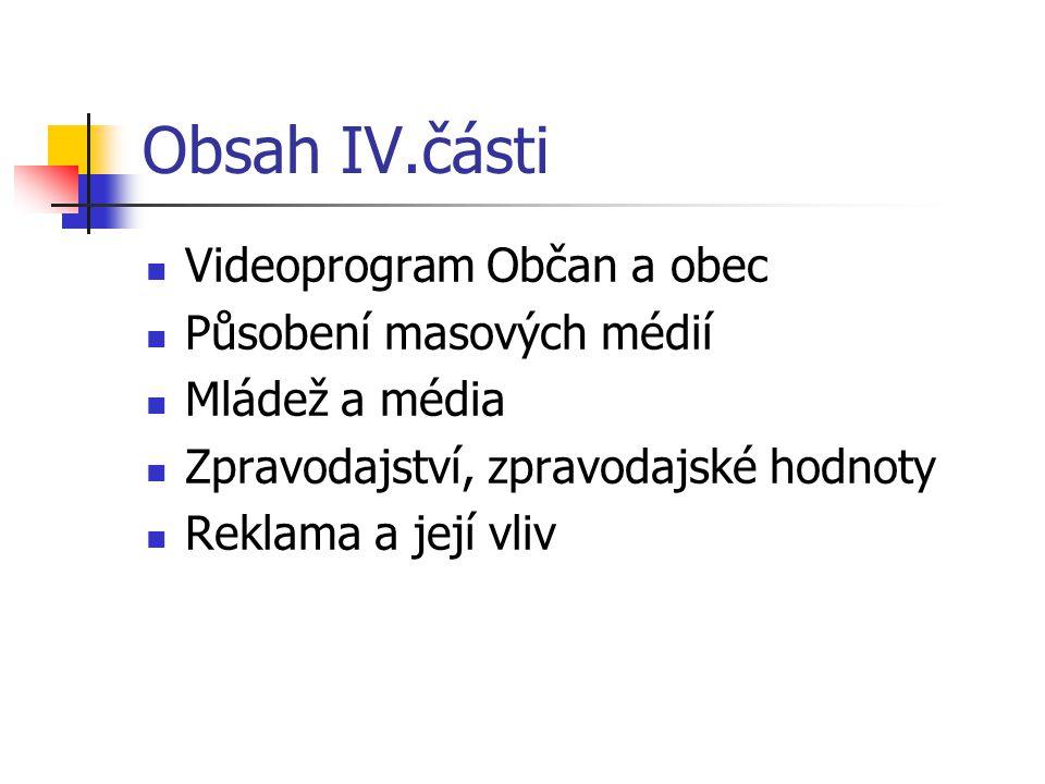 Obsah IV.části Videoprogram Občan a obec Působení masových médií Mládež a média Zpravodajství, zpravodajské hodnoty Reklama a její vliv