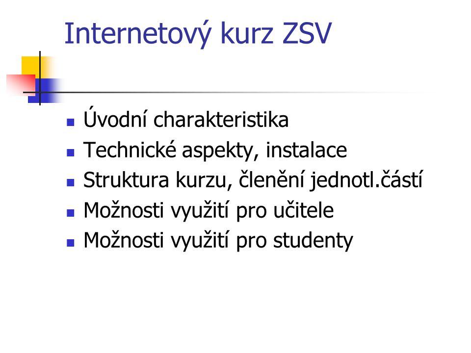 Internetový kurz ZSV Úvodní charakteristika Technické aspekty, instalace Struktura kurzu, členění jednotl.částí Možnosti využití pro učitele Možnosti využití pro studenty