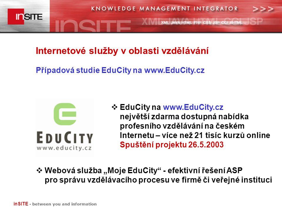 """Internetové služby v oblasti vzdělávání Případová studie EduCity na www.EduCity.cz inSITE - between you and information  EduCity na www.EduCity.cz největší zdarma dostupná nabídka profesního vzdělávání na českém Internetu – více než 21 tisíc kurzů online Spuštění projektu 26.5.2003  Webová služba """"Moje EduCity - efektivní řešení ASP pro správu vzdělávacího procesu ve firmě či veřejné instituci"""