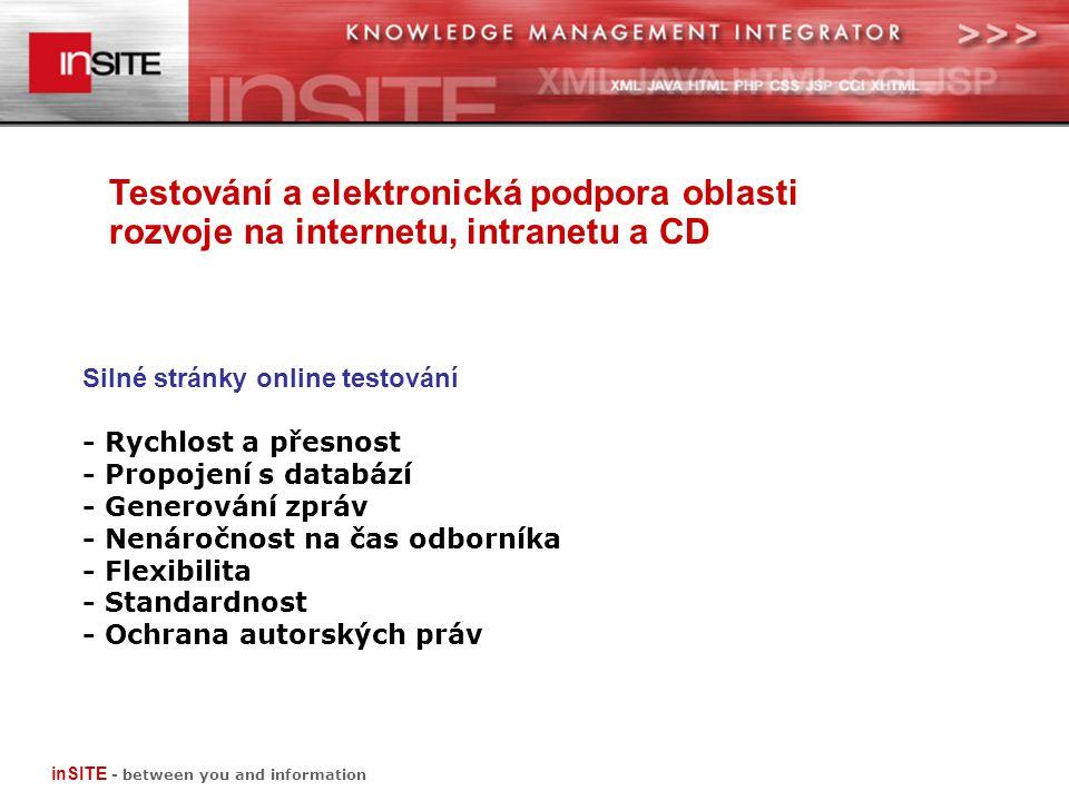 Testování a elektronická podpora oblasti rozvoje na internetu, intranetu a CD inSITE - between you and information Silné stránky online testování - Rychlost a přesnost - Propojení s databází - Generování zpráv - Nenáročnost na čas odborníka - Flexibilita - Standardnost - Ochrana autorských práv