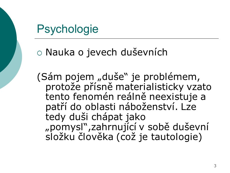 """3 Psychologie  Nauka o jevech duševních (Sám pojem """"duše je problémem, protože přísně materialisticky vzato tento fenomén reálně neexistuje a patří do oblasti náboženství."""