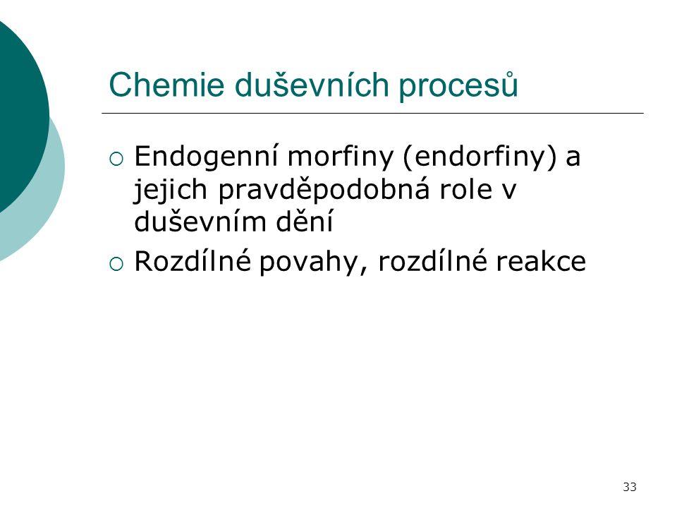 33 Chemie duševních procesů  Endogenní morfiny (endorfiny) a jejich pravděpodobná role v duševním dění  Rozdílné povahy, rozdílné reakce