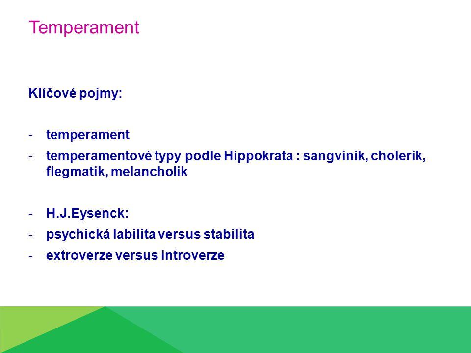 Temperament Klíčové pojmy: -t-temperament -t-temperamentové typy podle Hippokrata : sangvinik, cholerik, flegmatik, melancholik -H-H.J.Eysenck: -p-psychická labilita versus stabilita -e-extroverze versus introverze