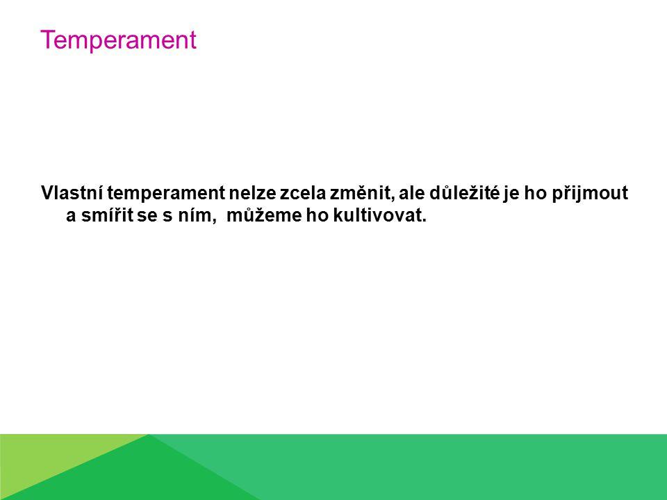 Temperament Vlastní temperament nelze zcela změnit, ale důležité je ho přijmout a smířit se s ním, můžeme ho kultivovat.