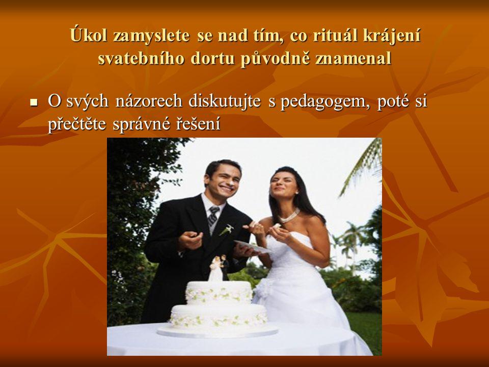 Úkol zamyslete se nad tím, co rituál krájení svatebního dortu původně znamenal O svých názorech diskutujte s pedagogem, poté si přečtěte správné řešen