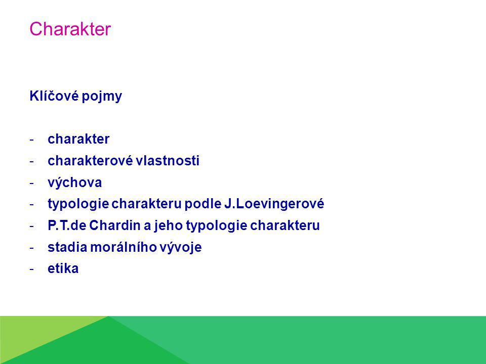 Charakter Klíčové pojmy -charakter -charakterové vlastnosti -výchova -typologie charakteru podle J.Loevingerové -P.T.de Chardin a jeho typologie charakteru -stadia morálního vývoje -etika