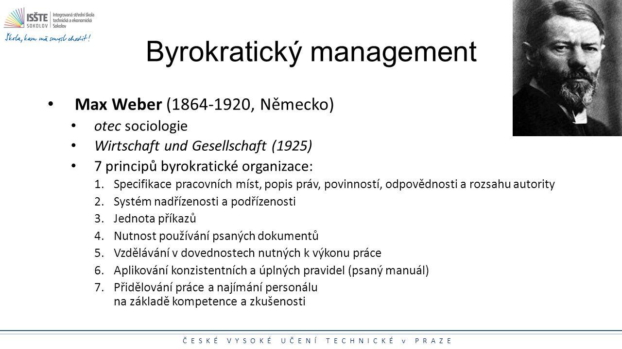 ČESKÉ VYSOKÉ UČENÍ TECHNICKÉ v PRAZE Byrokratický management Max Weber (1864-1920, Německo) otec sociologie Wirtschaft und Gesellschaft (1925) 7 princ