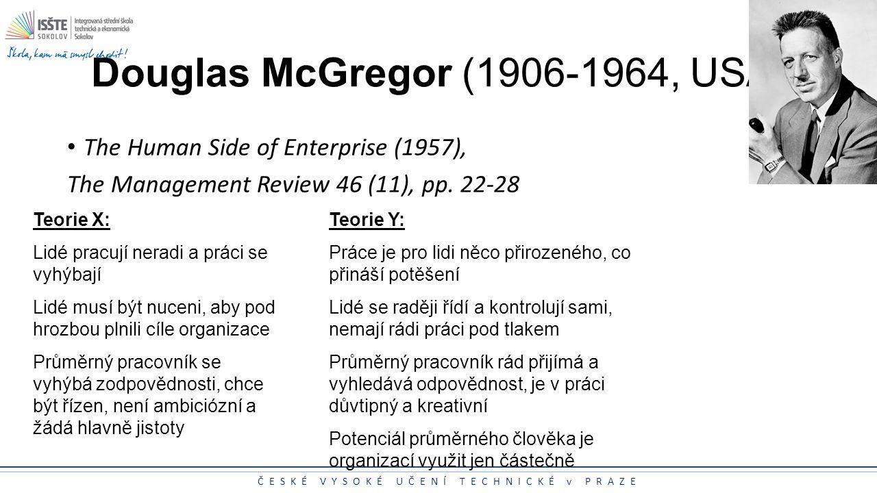 ČESKÉ VYSOKÉ UČENÍ TECHNICKÉ v PRAZE Douglas McGregor (1906-1964, USA) The Human Side of Enterprise (1957), The Management Review 46 (11), pp. 22-28 T