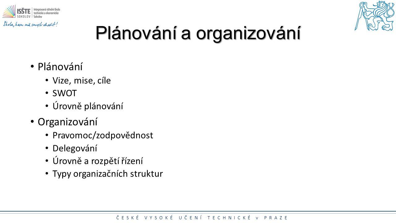 ČESKÉ VYSOKÉ UČENÍ TECHNICKÉ v PRAZE Plánování a organizování Plánování Vize, mise, cíle SWOT Úrovně plánování Organizování Pravomoc/zodpovědnost Dele