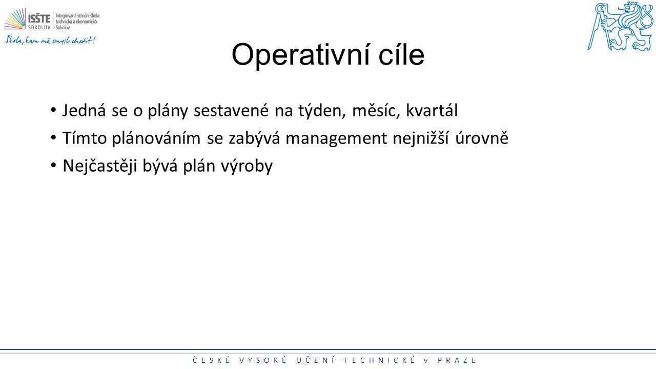 ČESKÉ VYSOKÉ UČENÍ TECHNICKÉ v PRAZE Operativní cíle Jedná se o plány sestavené na týden, měsíc, kvartál Tímto plánováním se zabývá management nejnižš