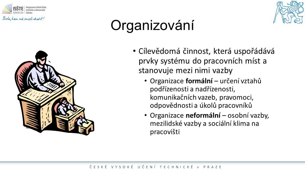 ČESKÉ VYSOKÉ UČENÍ TECHNICKÉ v PRAZE Organizování Cílevědomá činnost, která uspořádává prvky systému do pracovních míst a stanovuje mezi nimi vazby Or