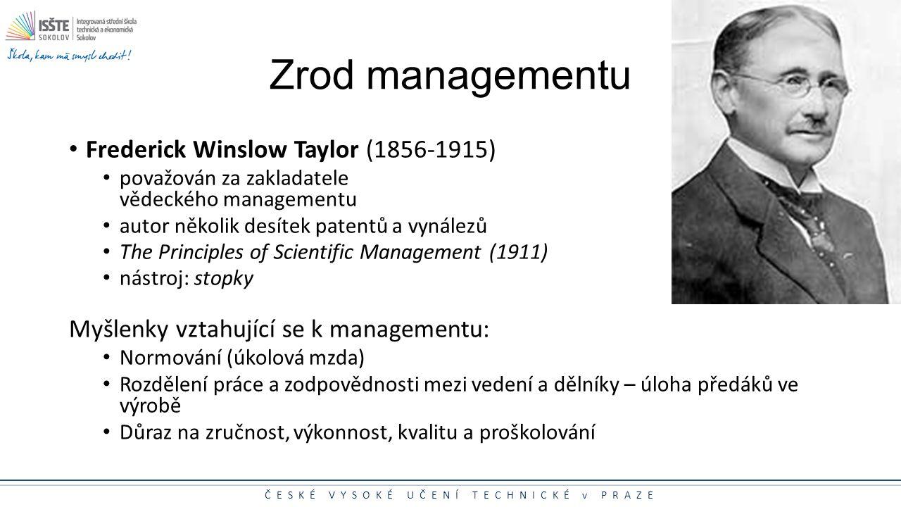 ČESKÉ VYSOKÉ UČENÍ TECHNICKÉ v PRAZE Zrod managementu Frederick Winslow Taylor (1856-1915) považován za zakladatele vědeckého managementu autor několi