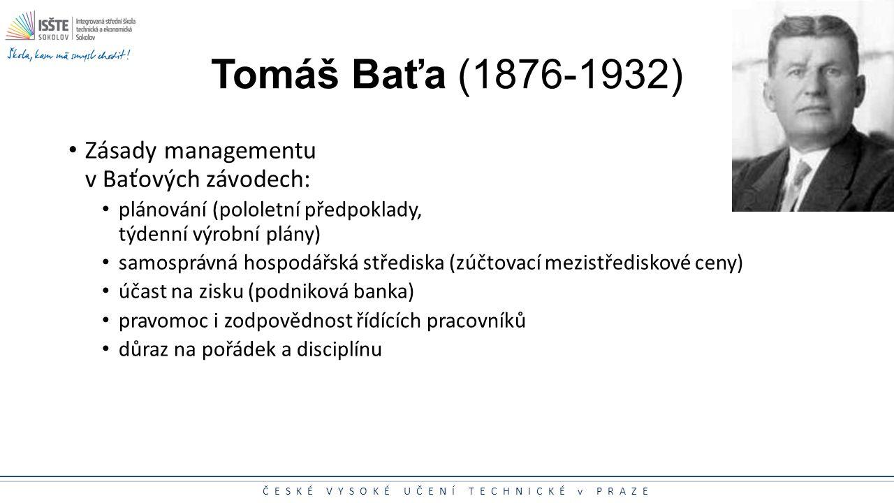 ČESKÉ VYSOKÉ UČENÍ TECHNICKÉ v PRAZE Tomáš Baťa (1876-1932) Zásady managementu v Baťových závodech: plánování (pololetní předpoklady, týdenní výrobní