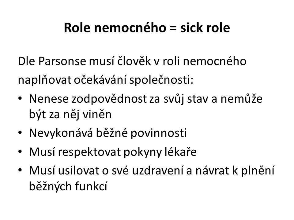 Role nemocného = sick role Dle Parsonse musí člověk v roli nemocného naplňovat očekávání společnosti: Nenese zodpovědnost za svůj stav a nemůže být za