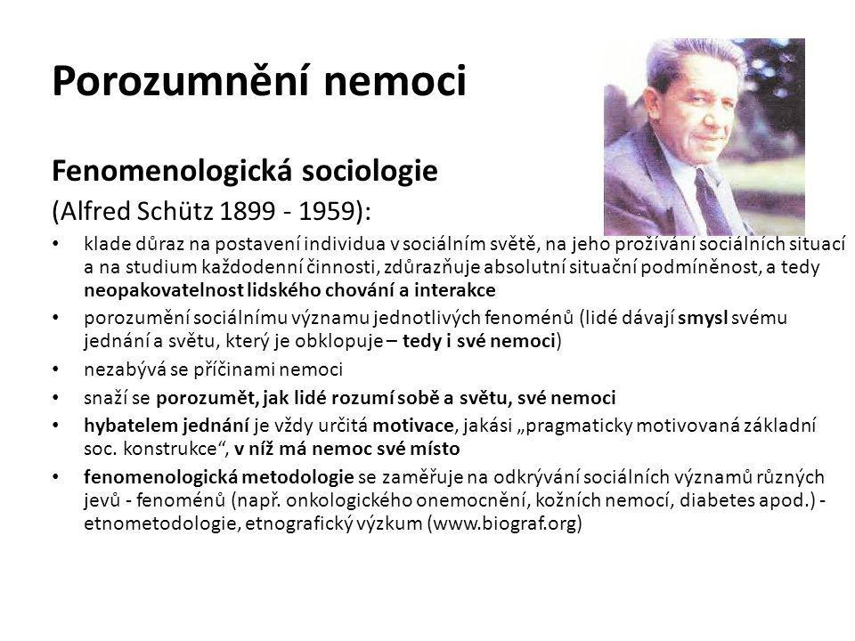 Porozumnění nemoci Fenomenologická sociologie (Alfred Schütz 1899 - 1959): klade důraz na postavení individua v sociálním světě, na jeho prožívání soc