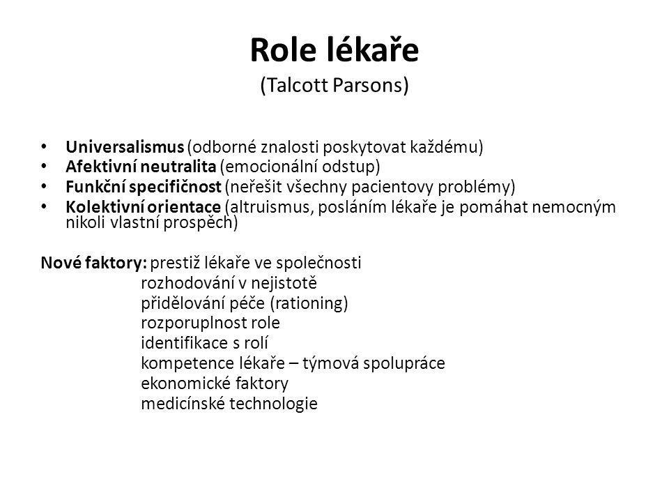 Role lékaře (Talcott Parsons) Universalismus (odborné znalosti poskytovat každému) Afektivní neutralita (emocionální odstup) Funkční specifičnost (neř