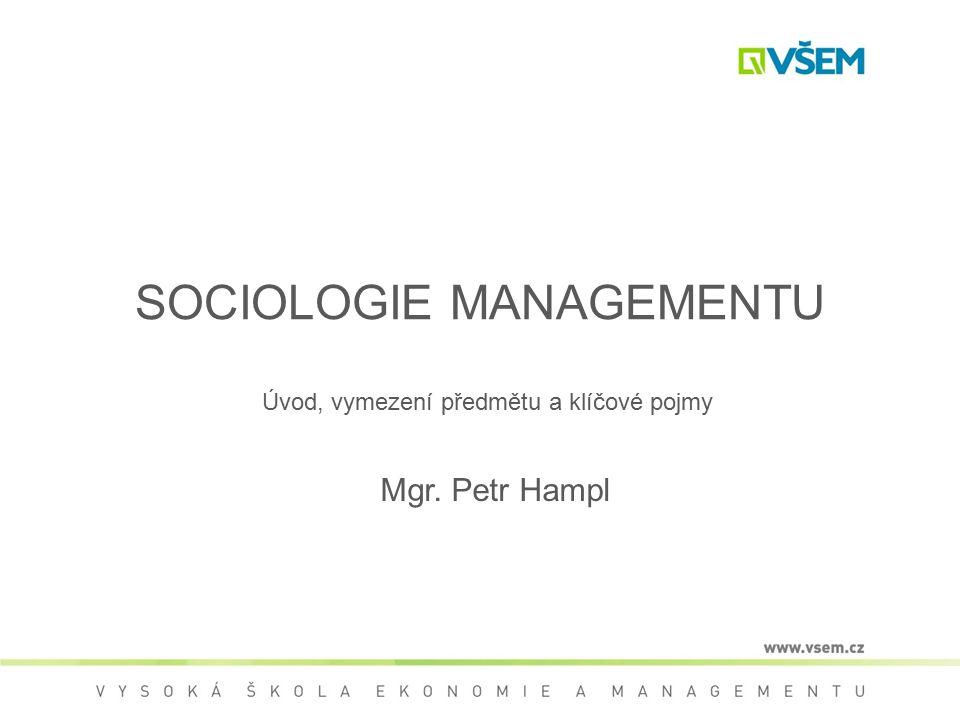 SOCIOLOGIE MANAGEMENTU Úvod, vymezení předmětu a klíčové pojmy Mgr. Petr Hampl