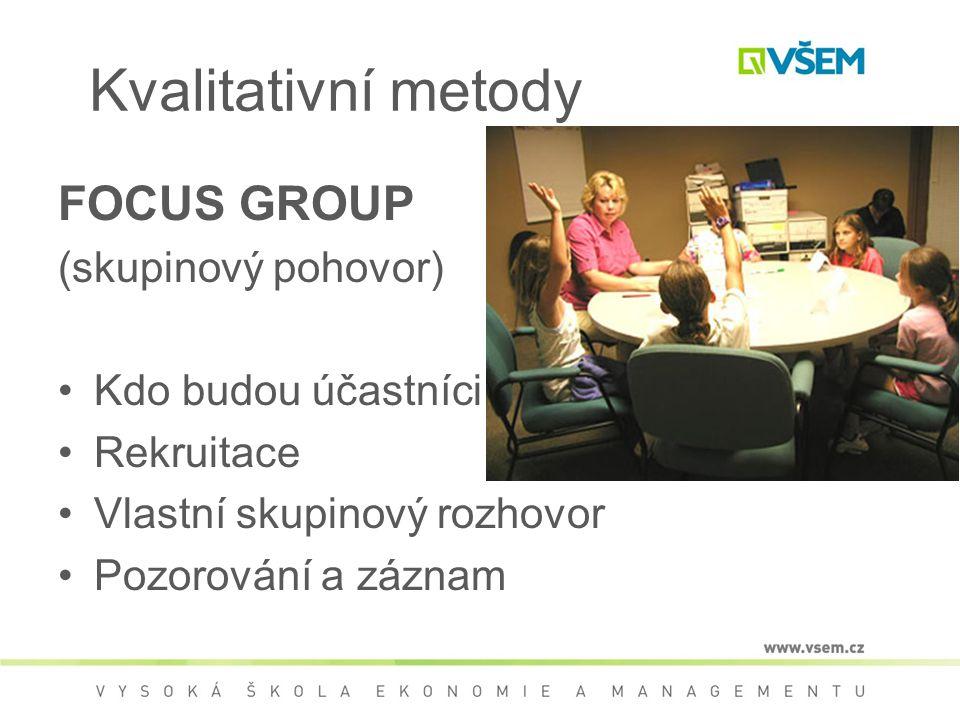 Kvalitativní metody FOCUS GROUP (skupinový pohovor) Kdo budou účastníci Rekruitace Vlastní skupinový rozhovor Pozorování a záznam