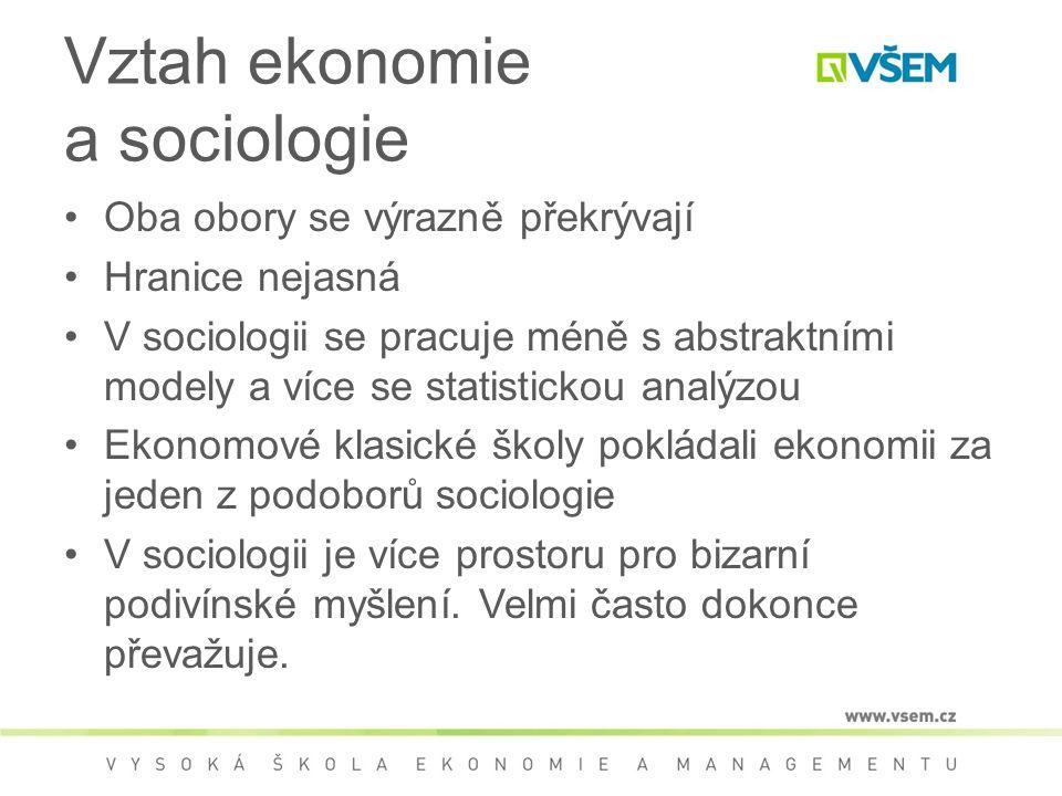 Vztah ekonomie a sociologie Oba obory se výrazně překrývají Hranice nejasná V sociologii se pracuje méně s abstraktními modely a více se statistickou analýzou Ekonomové klasické školy pokládali ekonomii za jeden z podoborů sociologie V sociologii je více prostoru pro bizarní podivínské myšlení.