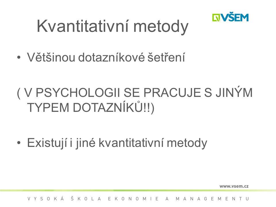 Většinou dotazníkové šetření ( V PSYCHOLOGII SE PRACUJE S JINÝM TYPEM DOTAZNÍKŮ!!) Existují i jiné kvantitativní metody