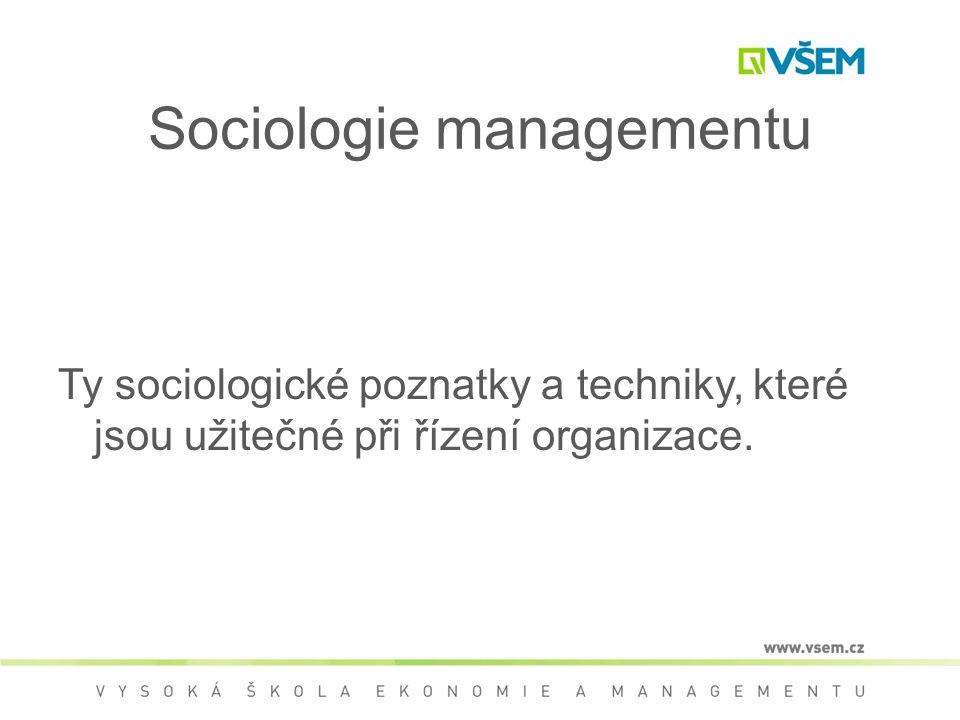 Sociologie managementu Ty sociologické poznatky a techniky, které jsou užitečné při řízení organizace.