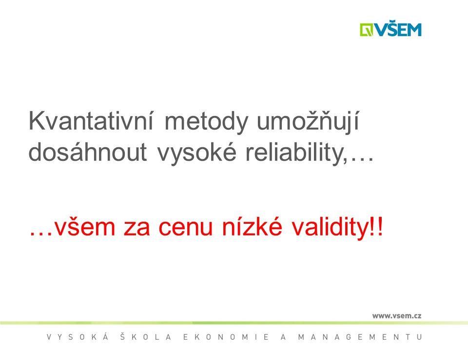 Kvantativní metody umožňují dosáhnout vysoké reliability,… …všem za cenu nízké validity!!