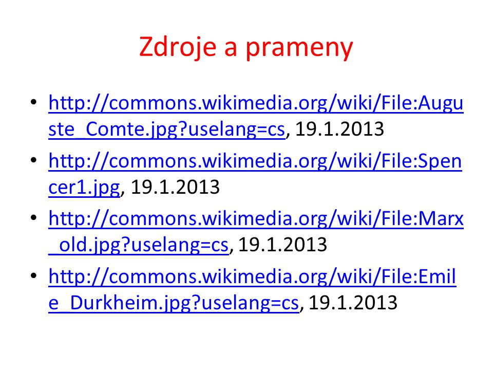 Zdroje a prameny http://commons.wikimedia.org/wiki/File:Augu ste_Comte.jpg uselang=cs, 19.1.2013 http://commons.wikimedia.org/wiki/File:Augu ste_Comte.jpg uselang=cs http://commons.wikimedia.org/wiki/File:Spen cer1.jpg, 19.1.2013 http://commons.wikimedia.org/wiki/File:Spen cer1.jpg http://commons.wikimedia.org/wiki/File:Marx _old.jpg uselang=cs, 19.1.2013 http://commons.wikimedia.org/wiki/File:Marx _old.jpg uselang=cs http://commons.wikimedia.org/wiki/File:Emil e_Durkheim.jpg uselang=cs, 19.1.2013 http://commons.wikimedia.org/wiki/File:Emil e_Durkheim.jpg uselang=cs
