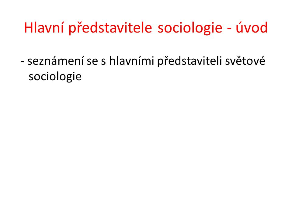 Hlavní představitele sociologie - úvod - seznámení se s hlavními představiteli světové sociologie