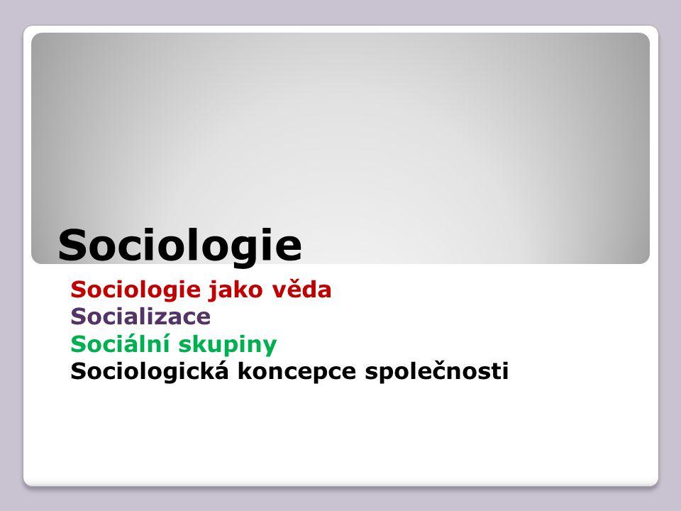 Sociologie Sociologie jako věda Socializace Sociální skupiny Sociologická koncepce společnosti