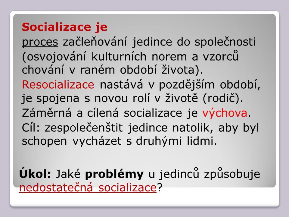 Úkol: Jaké problémy u jedinců způsobuje nedostatečná socializace? Socializace je proces začleňování jedince do společnosti (osvojování kulturních nore