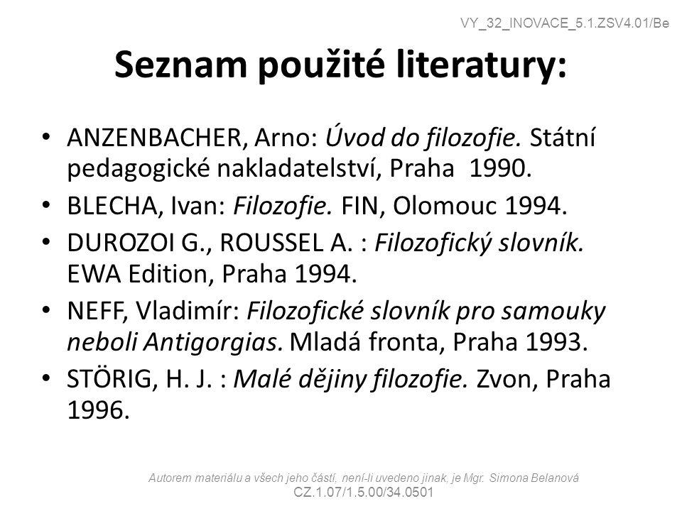 Seznam použité literatury: ANZENBACHER, Arno: Úvod do filozofie. Státní pedagogické nakladatelství, Praha 1990. BLECHA, Ivan: Filozofie. FIN, Olomouc