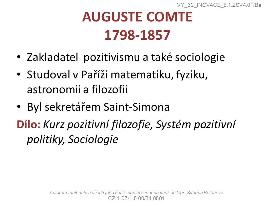 AUGUSTE COMTE 1798-1857 Zakladatel pozitivismu a také sociologie Studoval v Paříži matematiku, fyziku, astronomii a filozofii Byl sekretářem Saint-Simona Dílo: Kurz pozitivní filozofie, Systém pozitivní politiky, Sociologie VY_32_INOVACE_5.1.ZSV4.01/Be Autorem materiálu a všech jeho částí, není-li uvedeno jinak, je Mgr.