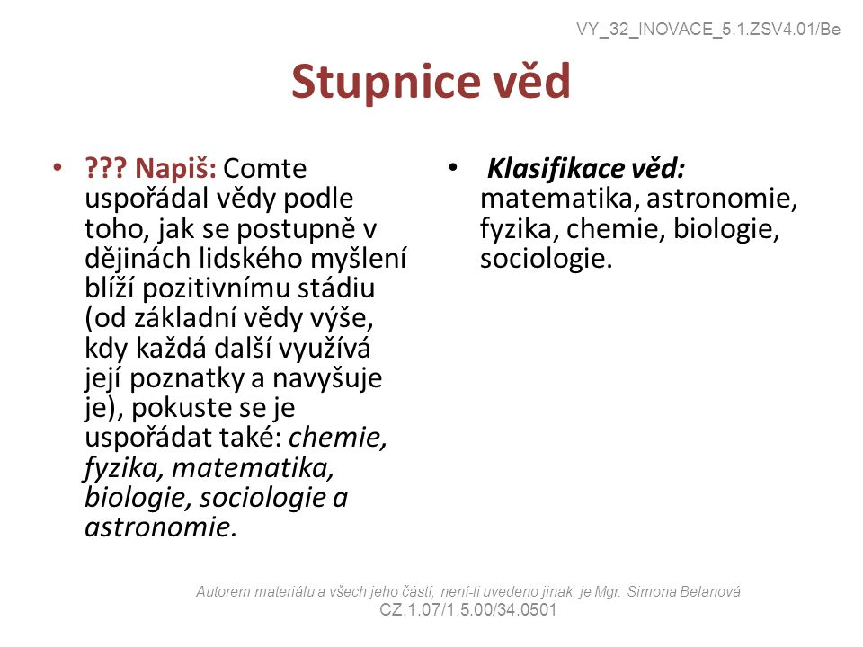 Stupnice věd ??? Napiš: Comte uspořádal vědy podle toho, jak se postupně v dějinách lidského myšlení blíží pozitivnímu stádiu (od základní vědy výše,