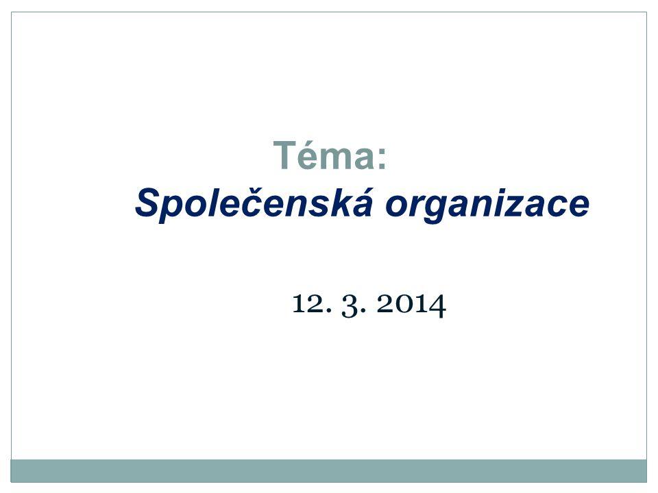 Téma: Společenská organizace 12. 3. 2014