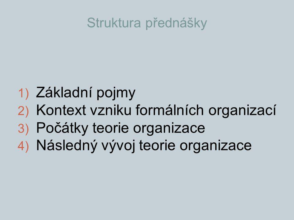 Struktura přednášky 1) Základní pojmy 2) Kontext vzniku formálních organizací 3) Počátky teorie organizace 4) Následný vývoj teorie organizace
