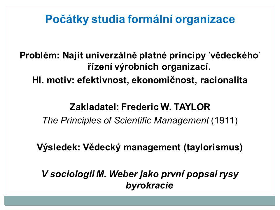 Počátky studia formální organizace Problém: Najít univerzálně platné principy 'vědeckého' řízení výrobních organizací. Hl. motiv: efektivnost, ekonomi