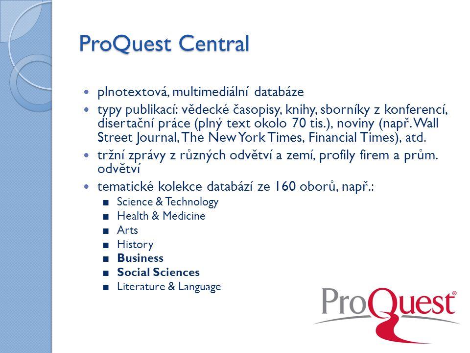 ProQuest Central plnotextová, multimediální databáze typy publikací: vědecké časopisy, knihy, sborníky z konferencí, disertační práce (plný text okolo 70 tis.), noviny (např.