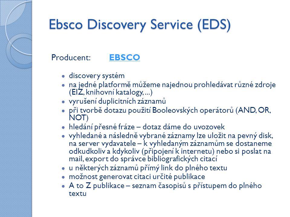 Ebsco Discovery Service (EDS) Producent: EBSCOEBSCO ● discovery systém ● na jedné platformě můžeme najednou prohledávat různé zdroje (EIZ, knihovní katalogy,...) ● vyrušení duplicitních záznamů ● při tvorbě dotazu použití Booleovských operátorů (AND, OR, NOT) ● hledání přesné fráze – dotaz dáme do uvozovek ● vyhledané a následně vybrané záznamy lze uložit na pevný disk, na server vydavatele – k vyhledaným záznamům se dostaneme odkudkoliv a kdykoliv (připojení k internetu) nebo si poslat na mail, export do správce bibliografických citací ● u některých záznamů přímý link do plného textu ● možnost generovat citaci určité publikace ● A to Z publikace – seznam časopisů s přístupem do plného textu