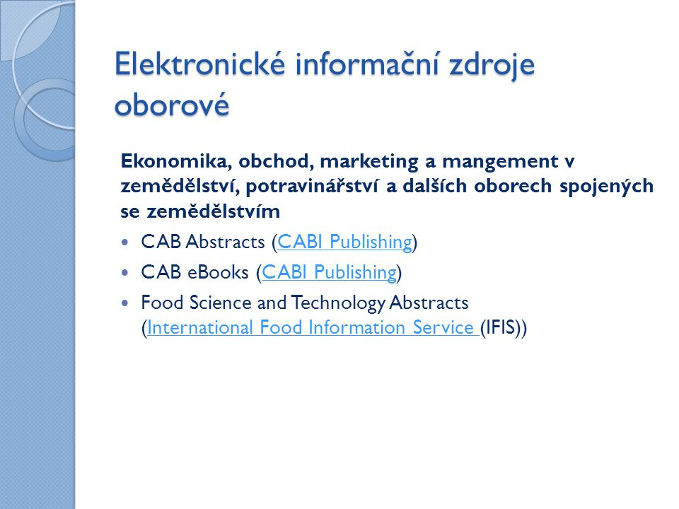 Elektronické informační zdroje oborové Ekonomika, obchod, marketing a mangement v zemědělství, potravinářství a dalších oborech spojených se zemědělstvím CAB Abstracts (CABI Publishing)CABI Publishing CAB eBooks (CABI Publishing)CABI Publishing Food Science and Technology Abstracts (International Food Information Service (IFIS))International Food Information Service