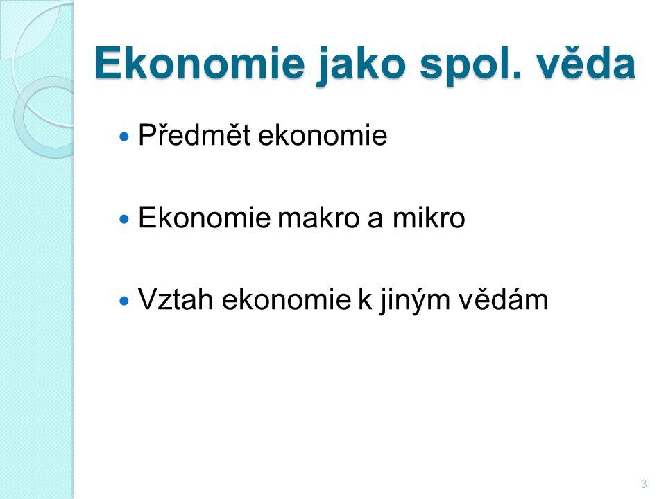 Ekonomie jako spol. věda Předmět ekonomie Ekonomie makro a mikro Vztah ekonomie k jiným vědám 3