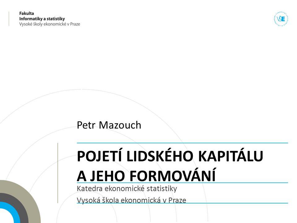 POJETÍ LIDSKÉHO KAPITÁLU A JEHO FORMOVÁNÍ Katedra ekonomické statistiky Vysoká škola ekonomická v Praze Petr Mazouch