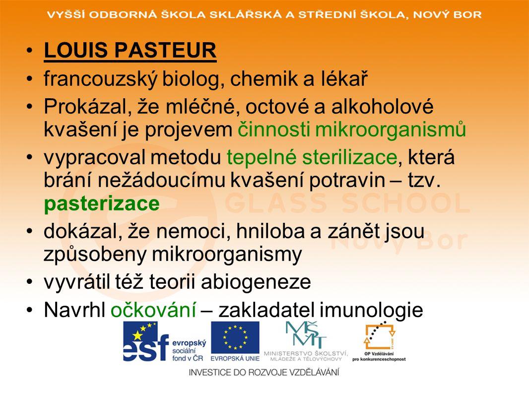 LOUIS PASTEUR francouzský biolog, chemik a lékař Prokázal, že mléčné, octové a alkoholové kvašení je projevem činnosti mikroorganismů vypracoval metod