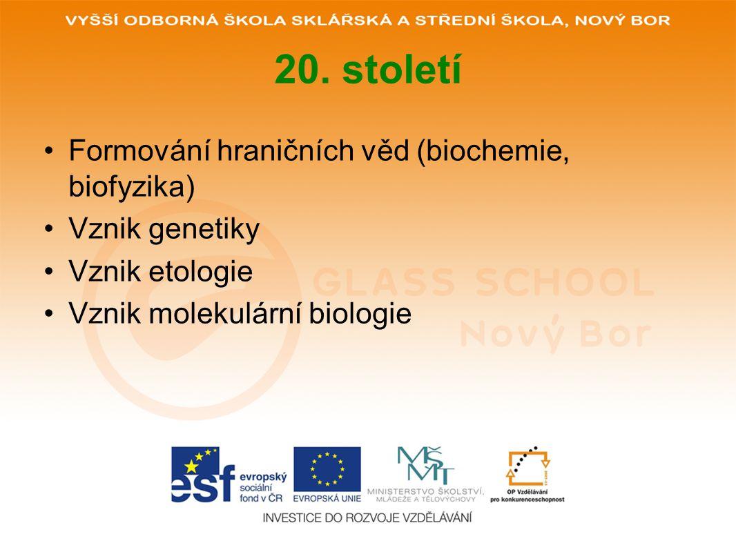 20. století Formování hraničních věd (biochemie, biofyzika) Vznik genetiky Vznik etologie Vznik molekulární biologie