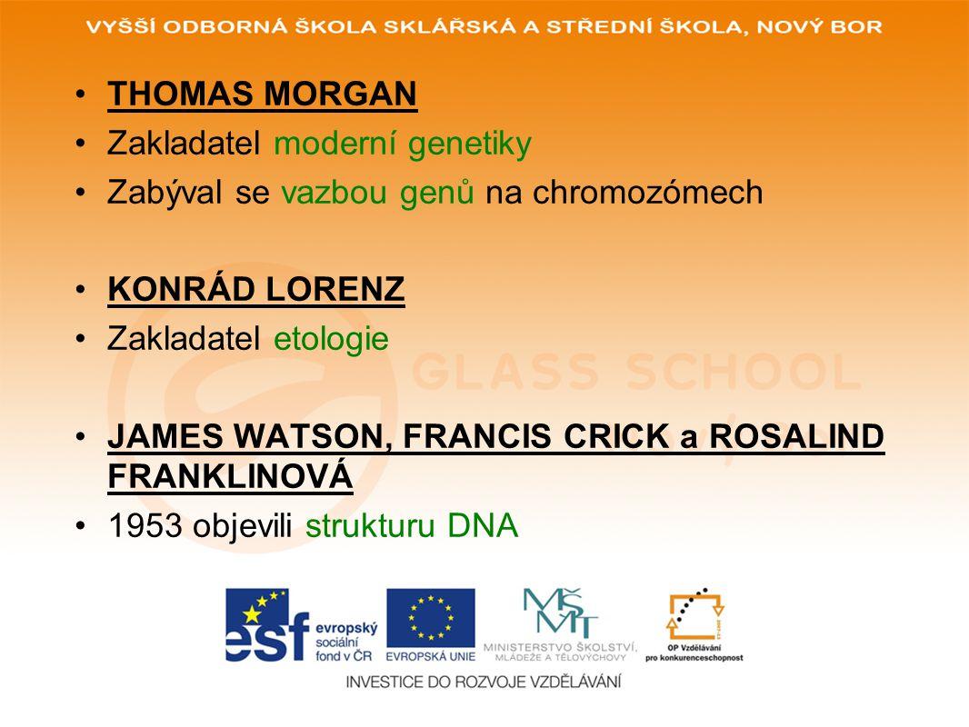 THOMAS MORGAN Zakladatel moderní genetiky Zabýval se vazbou genů na chromozómech KONRÁD LORENZ Zakladatel etologie JAMES WATSON, FRANCIS CRICK a ROSAL