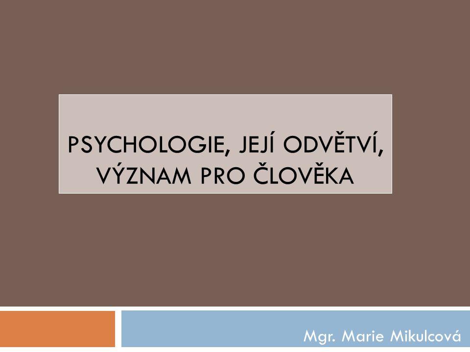 PSYCHOLOGIE, JEJÍ ODVĚTVÍ, VÝZNAM PRO ČLOVĚKA Mgr. Marie Mikulcová