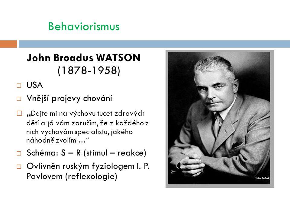 """Behaviorismus John Broadus WATSON (1878-1958)  USA  Vnější projevy chování  """" Dejte mi na výchovu tucet zdravých dětí a já vám zaručím, že z každého z nich vychovám specialistu, jakého náhodně zvolím …  Schéma: S – R (stimul – reakce)  Ovlivněn ruským fyziologem I."""