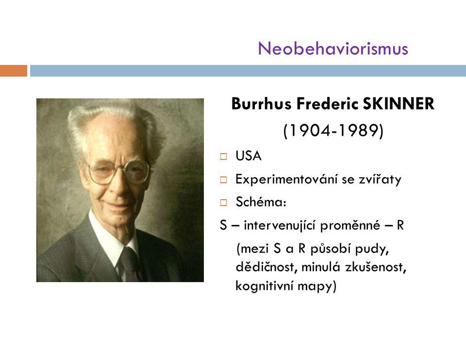 Neobehaviorismus Burrhus Frederic SKINNER (1904-1989)  USA  Experimentování se zvířaty  Schéma: S – intervenující proměnné – R (mezi S a R působí pudy, dědičnost, minulá zkušenost, kognitivní mapy)