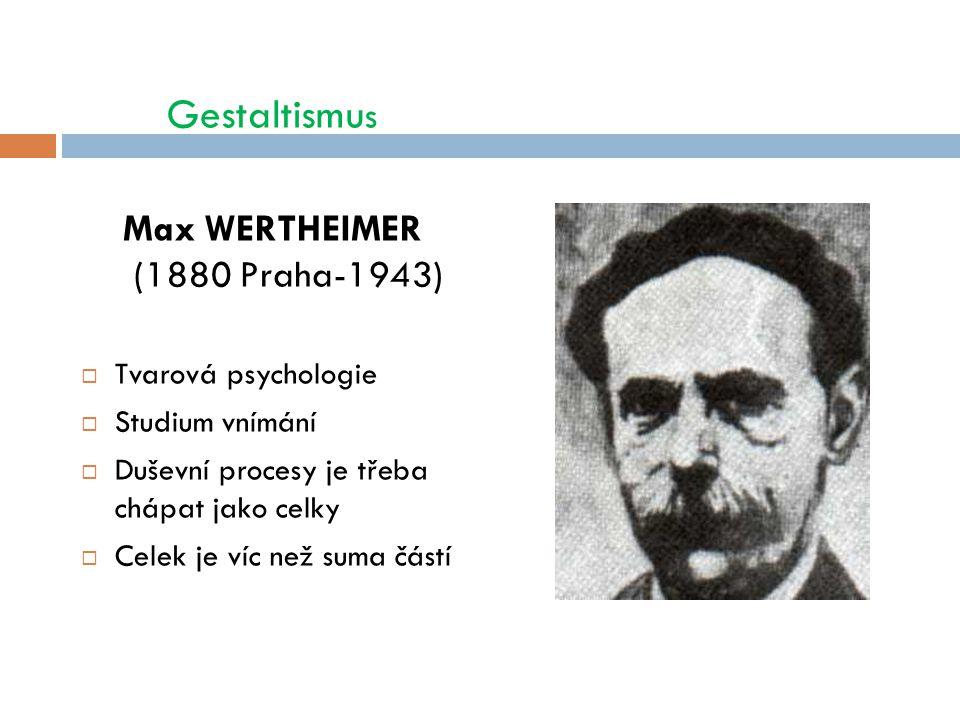 Gestaltismu s Max WERTHEIMER (1880 Praha-1943)  Tvarová psychologie  Studium vnímání  Duševní procesy je třeba chápat jako celky  Celek je víc než suma částí