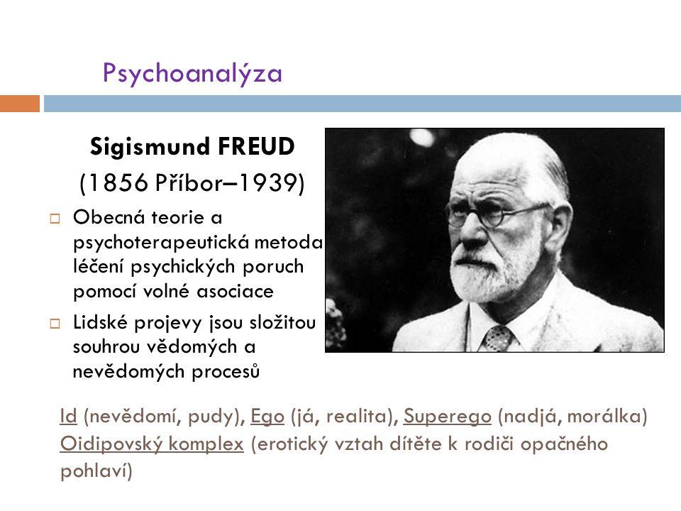 Id (nevědomí, pudy), Ego (já, realita), Superego (nadjá, morálka) Oidipovský komplex (erotický vztah dítěte k rodiči opačného pohlaví) Psychoanalýza Sigismund FREUD (1856 Příbor–1939)  Obecná teorie a psychoterapeutická metoda léčení psychických poruch pomocí volné asociace  Lidské projevy jsou složitou souhrou vědomých a nevědomých procesů